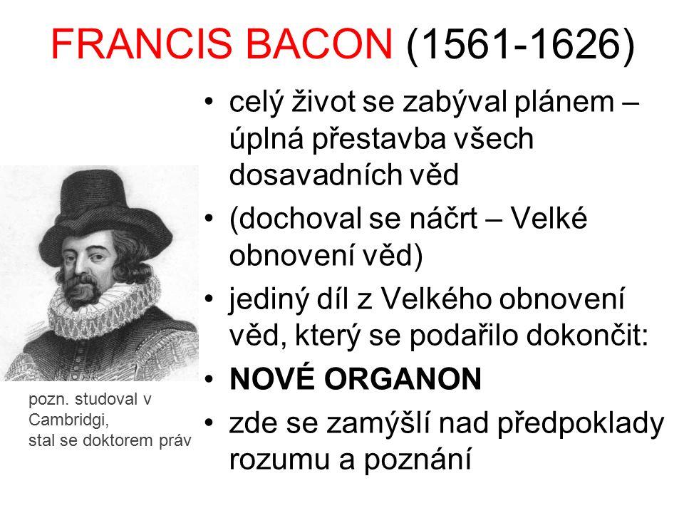 FRANCIS BACON (1561-1626) celý život se zabýval plánem – úplná přestavba všech dosavadních věd. (dochoval se náčrt – Velké obnovení věd)