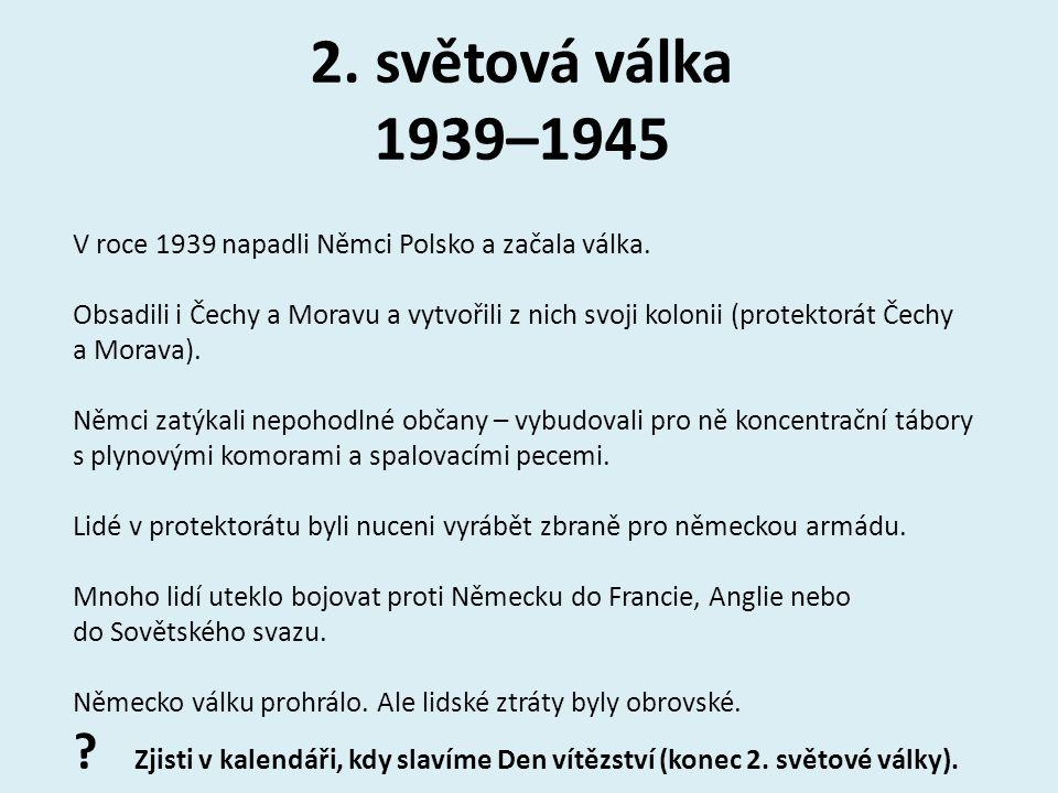 2. světová válka 1939–1945 V roce 1939 napadli Němci Polsko a začala válka.
