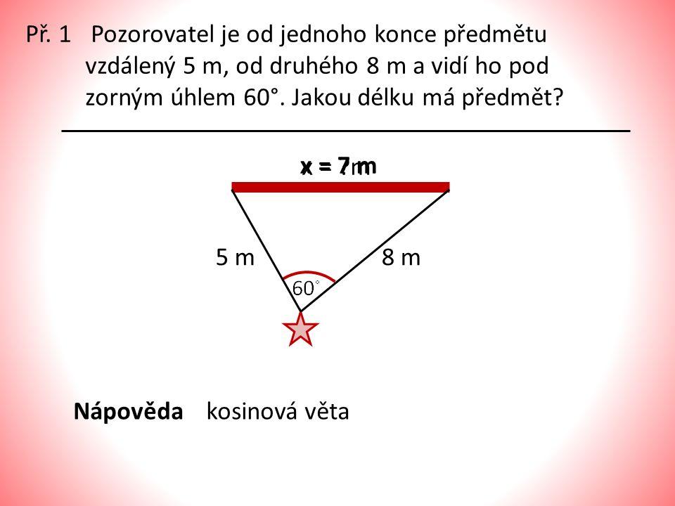 Př. 1 Pozorovatel je od jednoho konce předmětu vzdálený 5 m, od druhého 8 m a vidí ho pod zorným úhlem 60°. Jakou délku má předmět
