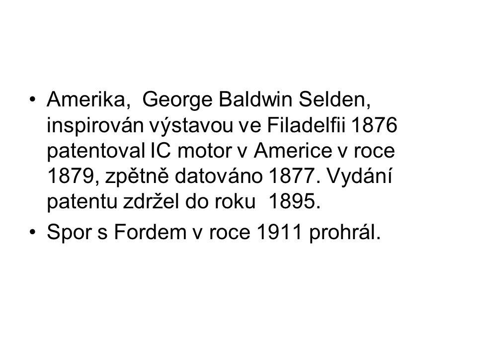 Amerika, George Baldwin Selden, inspirován výstavou ve Filadelfii 1876 patentoval IC motor v Americe v roce 1879, zpětně datováno 1877. Vydání patentu zdržel do roku 1895.