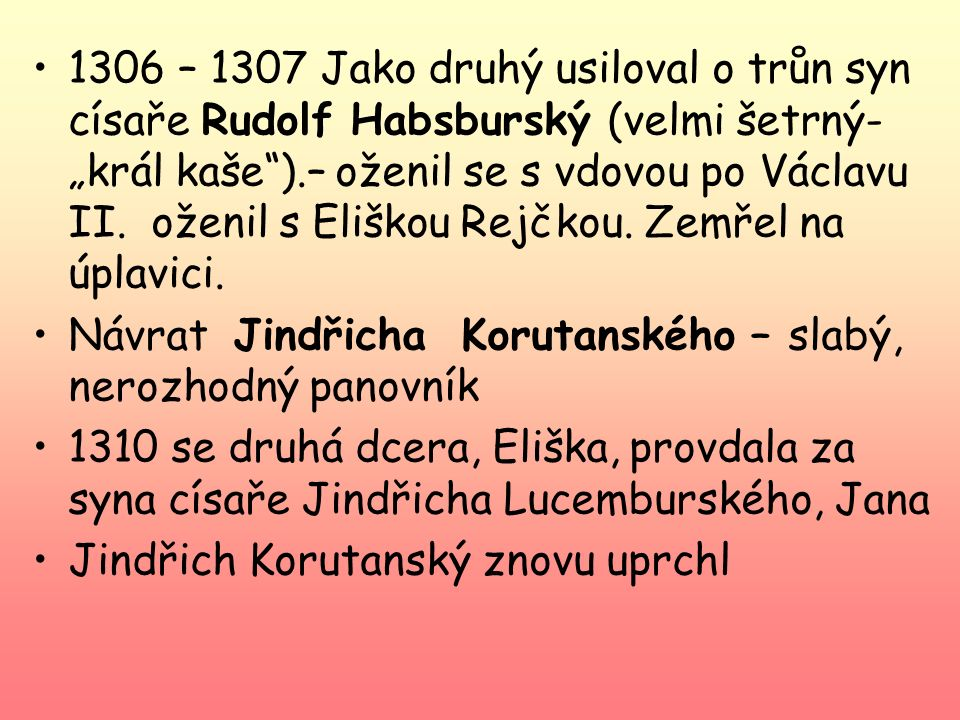 """1306 – 1307 Jako druhý usiloval o trůn syn císaře Rudolf Habsburský (velmi šetrný- """"král kaše ).– oženil se s vdovou po Václavu II. oženil s Eliškou Rejčkou. Zemřel na úplavici."""