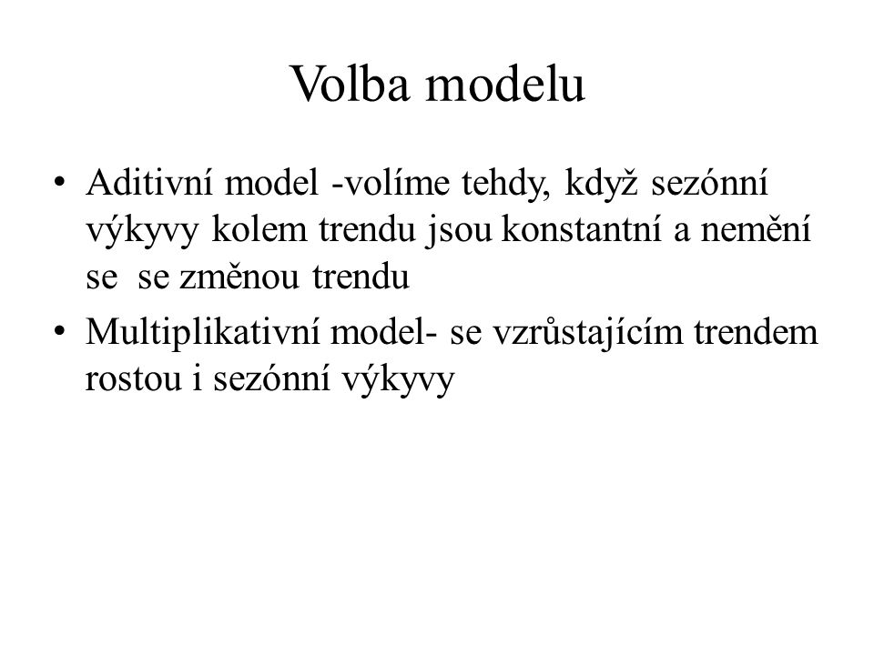 Volba modelu Aditivní model -volíme tehdy, když sezónní výkyvy kolem trendu jsou konstantní a nemění se se změnou trendu.