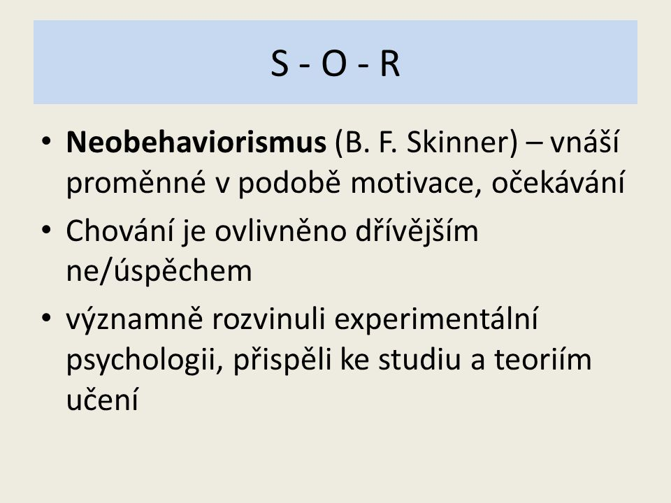 S - O - R Neobehaviorismus (B. F. Skinner) – vnáší proměnné v podobě motivace, očekávání. Chování je ovlivněno dřívějším ne/úspěchem.