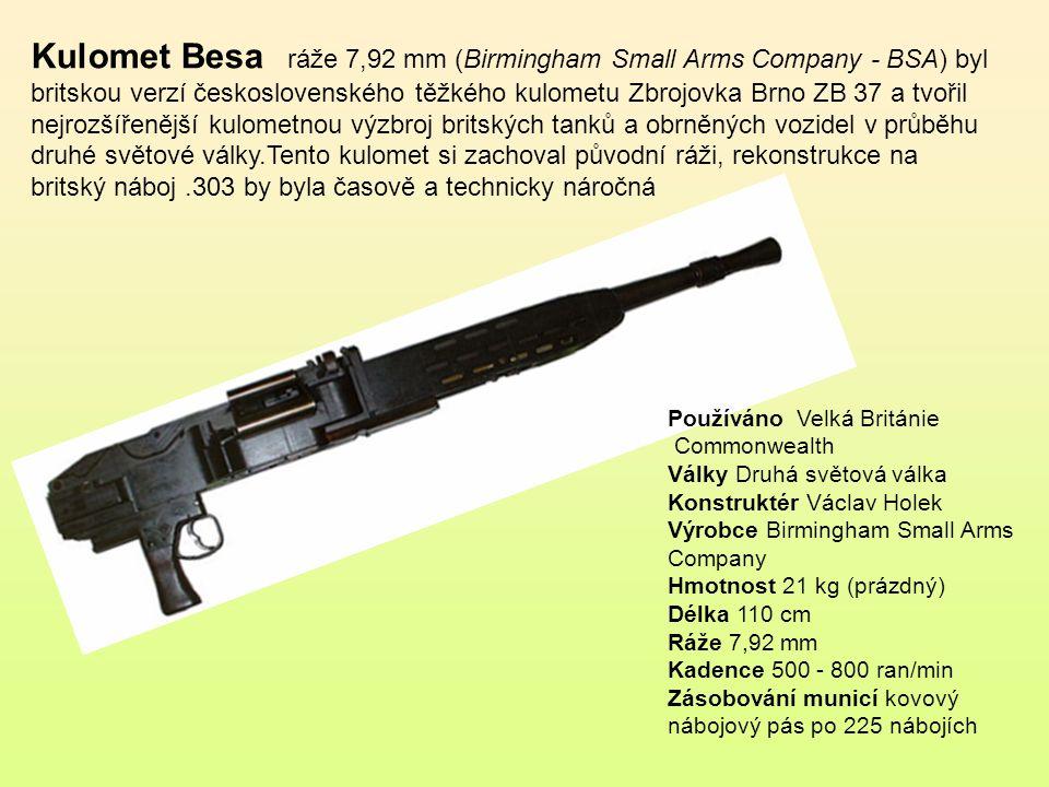 Kulomet Besa ráže 7,92 mm (Birmingham Small Arms Company - BSA) byl britskou verzí československého těžkého kulometu Zbrojovka Brno ZB 37 a tvořil nejrozšířenější kulometnou výzbroj britských tanků a obrněných vozidel v průběhu druhé světové války.Tento kulomet si zachoval původní ráži, rekonstrukce na britský náboj .303 by byla časově a technicky náročná