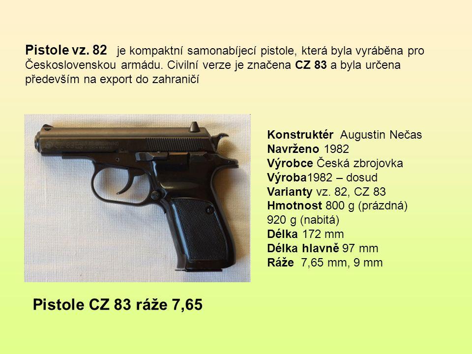 Pistole vz. 82 je kompaktní samonabíjecí pistole, která byla vyráběna pro Československou armádu. Civilní verze je značena CZ 83 a byla určena především na export do zahraničí