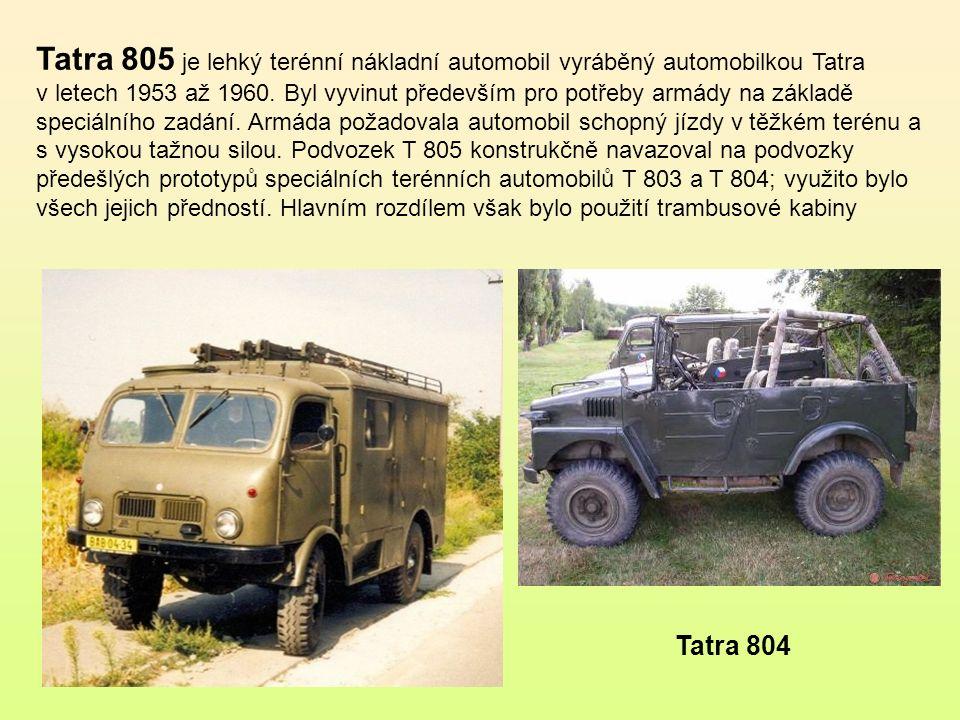 Tatra 805 je lehký terénní nákladní automobil vyráběný automobilkou Tatra v letech 1953 až 1960. Byl vyvinut především pro potřeby armády na základě speciálního zadání. Armáda požadovala automobil schopný jízdy v těžkém terénu a s vysokou tažnou silou. Podvozek T 805 konstrukčně navazoval na podvozky předešlých prototypů speciálních terénních automobilů T 803 a T 804; využito bylo všech jejich předností. Hlavním rozdílem však bylo použití trambusové kabiny