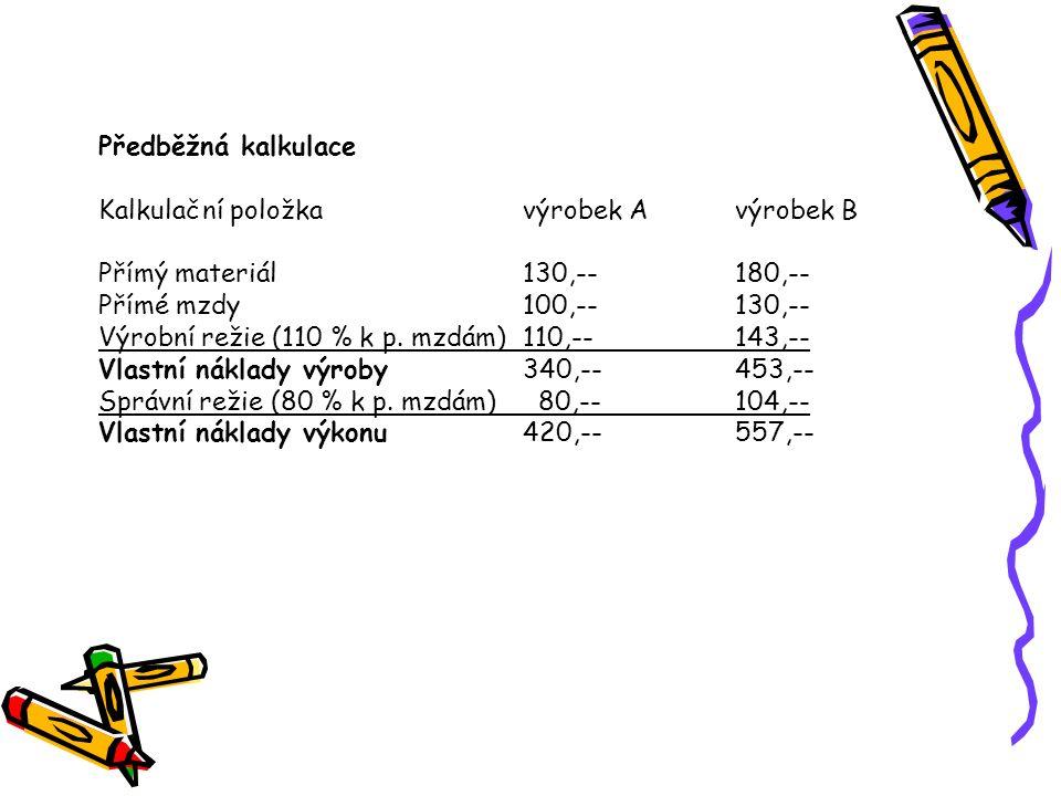 Předběžná kalkulace Kalkulační položka výrobek A výrobek B. Přímý materiál 130,-- 180,-- Přímé mzdy 100,-- 130,--
