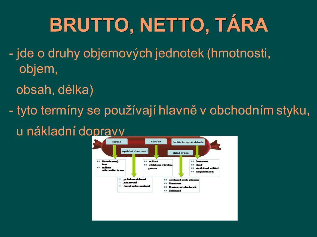 BRUTTO, NETTO, TÁRA - jde o druhy objemových jednotek (hmotnosti, objem, obsah, délka) - tyto termíny se používají hlavně v obchodním styku,