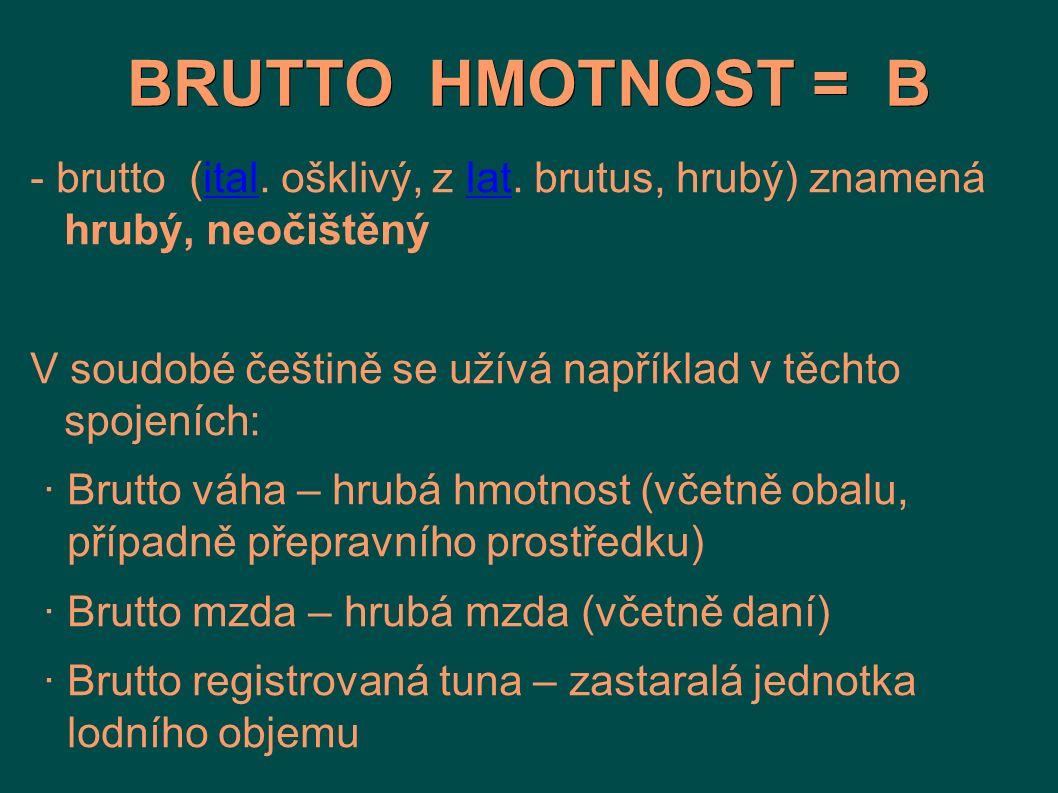BRUTTO HMOTNOST = B - brutto (ital. ošklivý, z lat. brutus, hrubý) znamená hrubý, neočištěný.