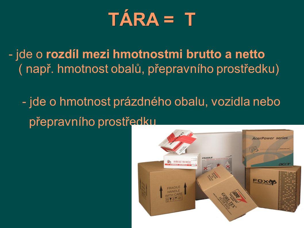 TÁRA = T - jde o rozdíl mezi hmotnostmi brutto a netto ( např. hmotnost obalů, přepravního prostředku)