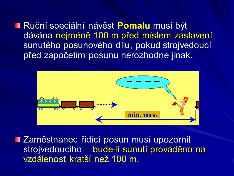 Ruční speciální návěst Pomalu musí být dávána nejméně 100 m před místem zastavení sunutého posunového dílu, pokud strojvedoucí před započetím posunu nerozhodne jinak.
