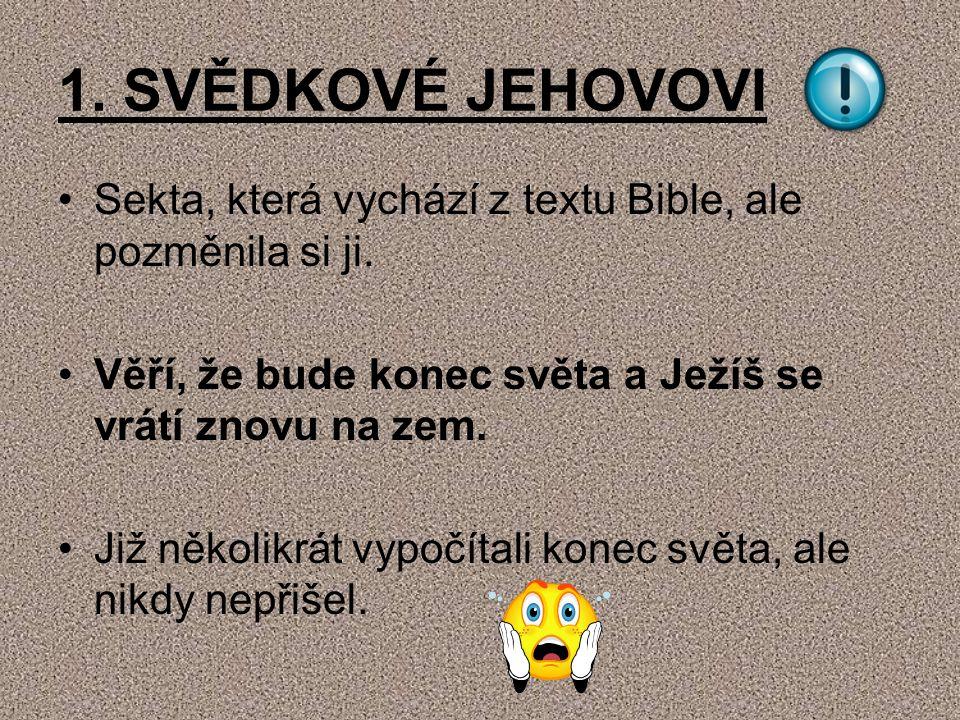 1. SVĚDKOVÉ JEHOVOVI Sekta, která vychází z textu Bible, ale pozměnila si ji. Věří, že bude konec světa a Ježíš se vrátí znovu na zem.