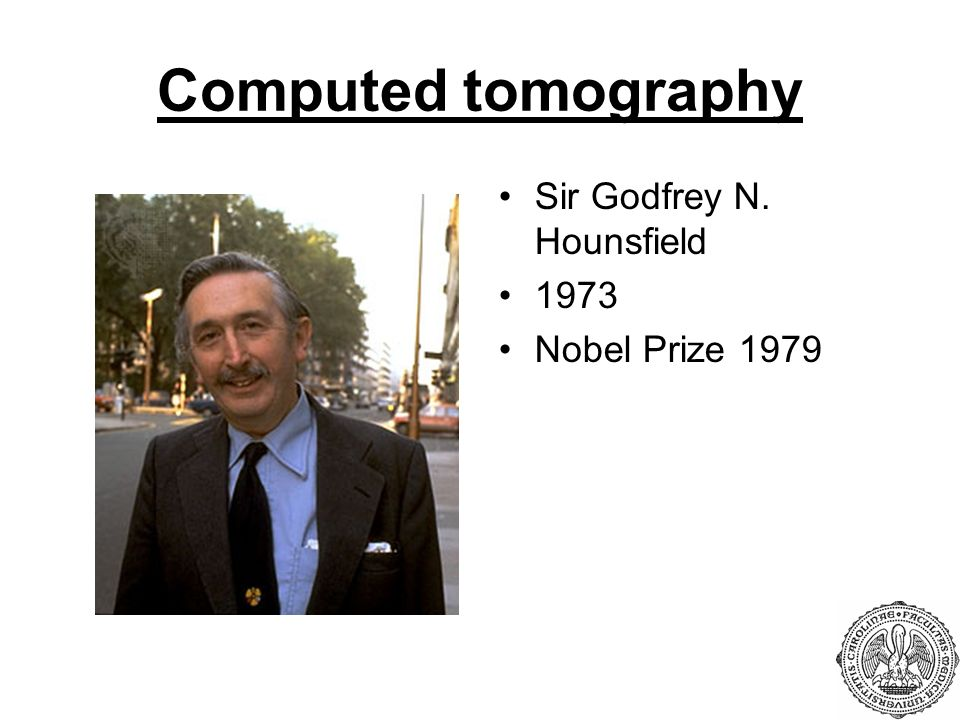 Computed tomography Sir Godfrey N. Hounsfield 1973 Nobel Prize 1979