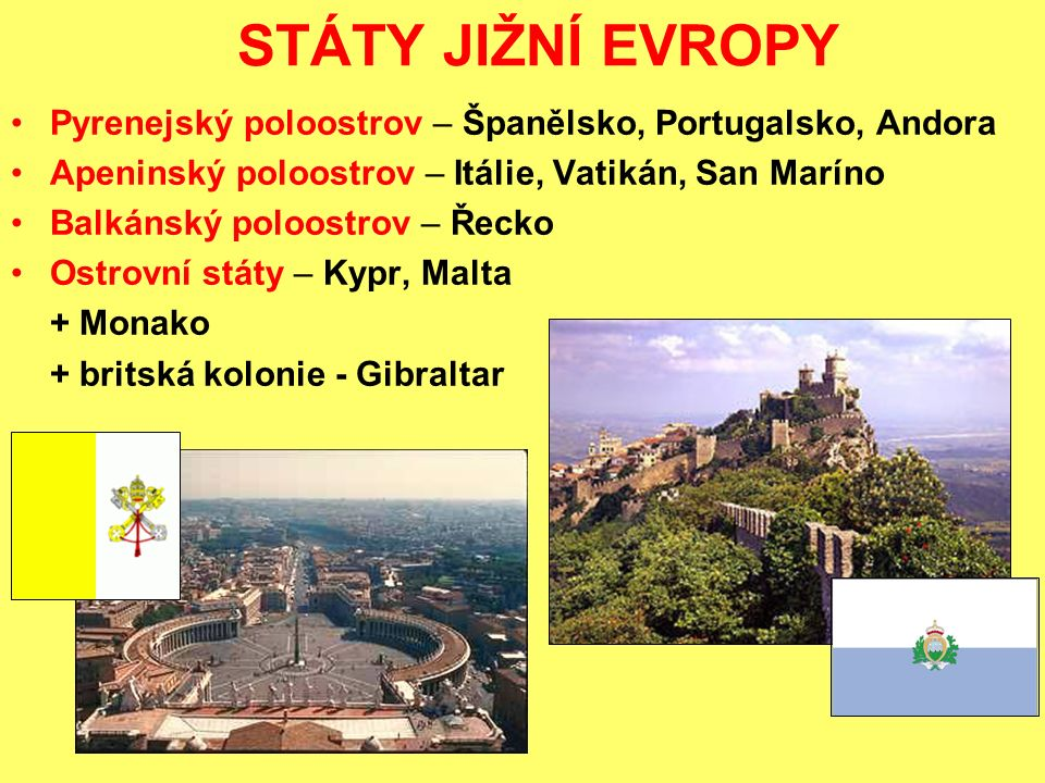 STÁTY JIŽNÍ EVROPY Pyrenejský poloostrov – Španělsko, Portugalsko, Andora. Apeninský poloostrov – Itálie, Vatikán, San Maríno.
