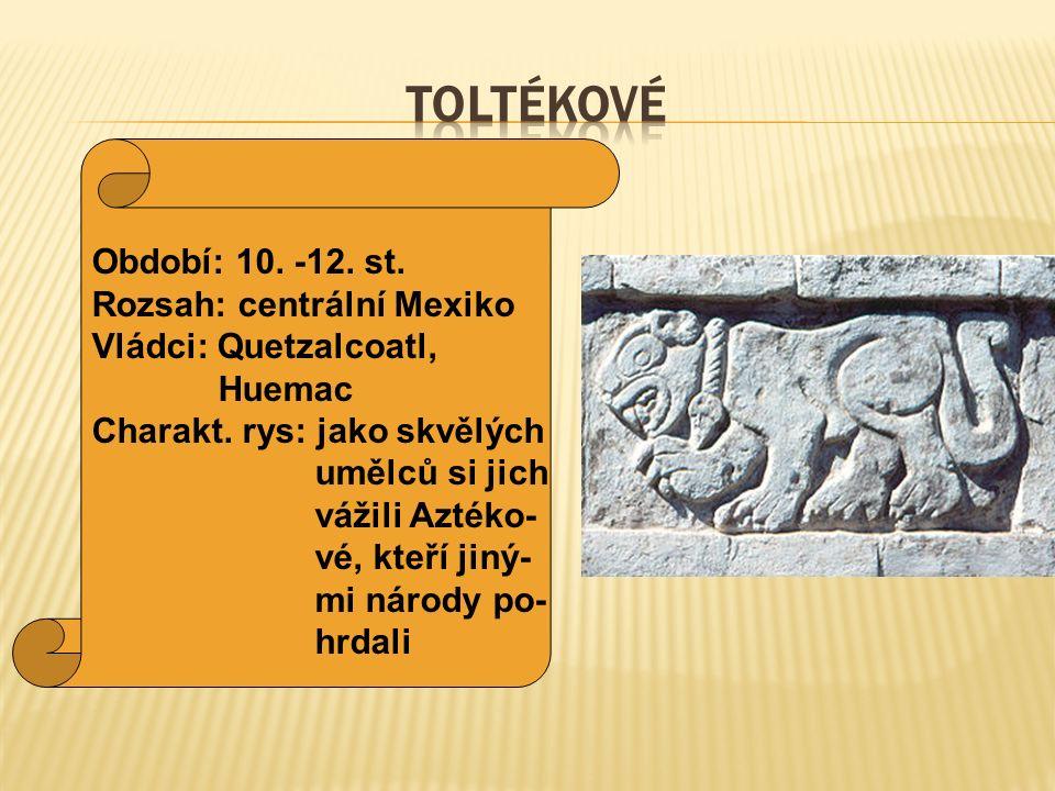 TOLTÉKOVÉ Období: 10. -12. st. Rozsah: centrální Mexiko
