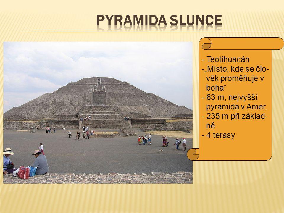 """Pyramida Slunce Teotihuacán """"Místo, kde se člo- věk proměňuje v boha"""