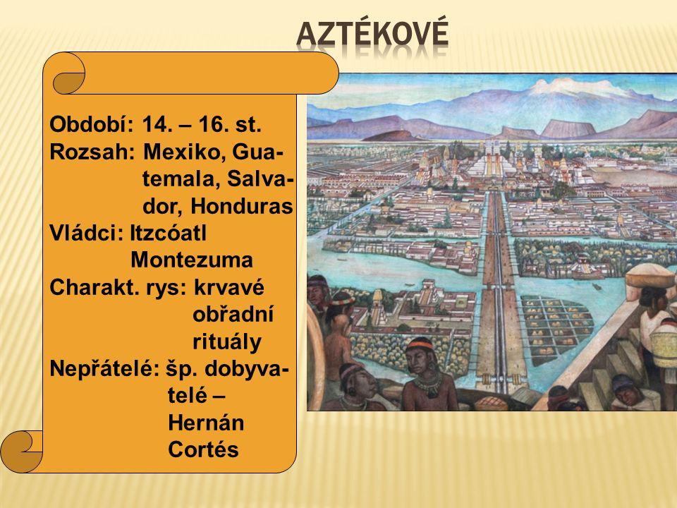 AZTÉKOVÉ Období: 14. – 16. st. Rozsah: Mexiko, Gua- temala, Salva-