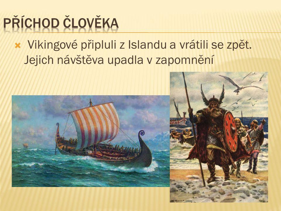 PŘÍCHOD ČLOVĚKA Vikingové připluli z Islandu a vrátili se zpět. Jejich návštěva upadla v zapomnění