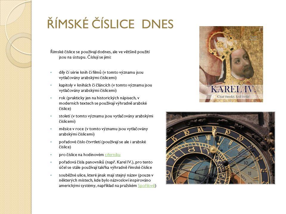 ŘÍMSKÉ ČÍSLICE DNES Římské číslice se používají dodnes, ale ve většině použití jsou na ústupu. Číslují se jimi: