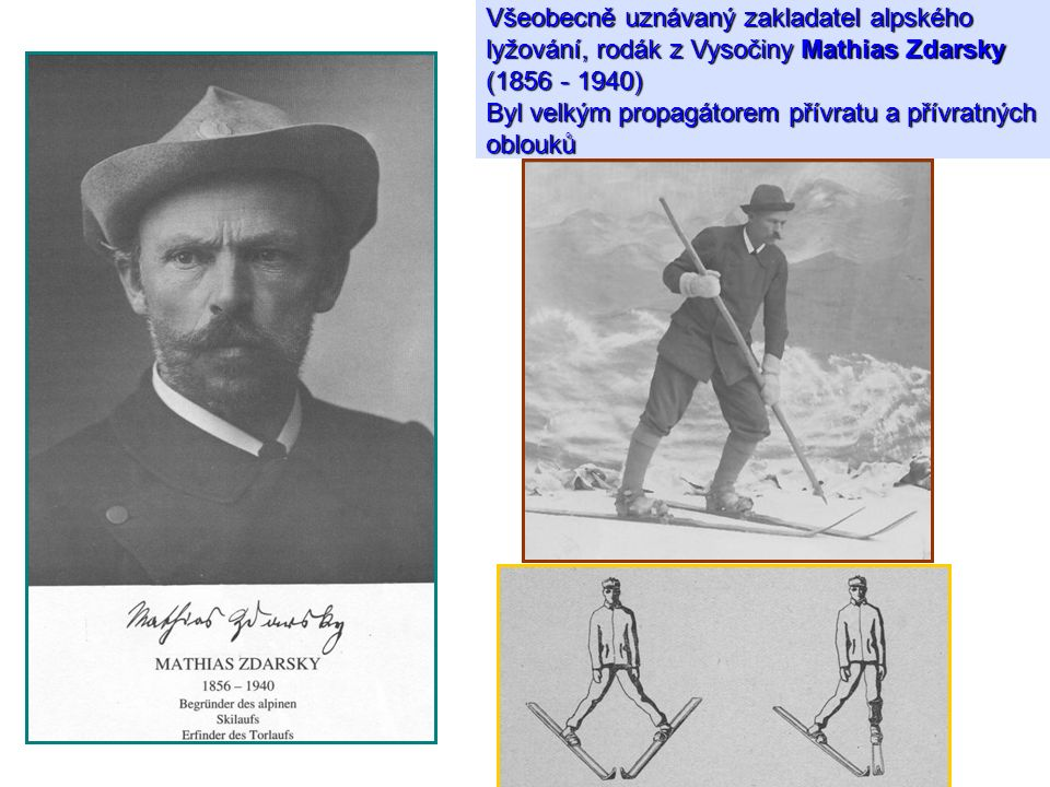 Všeobecně uznávaný zakladatel alpského lyžování, rodák z Vysočiny Mathias Zdarsky (1856 - 1940) Byl velkým propagátorem přívratu a přívratných oblouků
