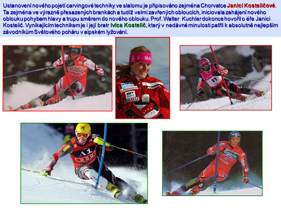 Ustanovení nového pojetí carvingové techniky ve slalomu je připisováno zejména Chorvatce Janici Kosteličové.