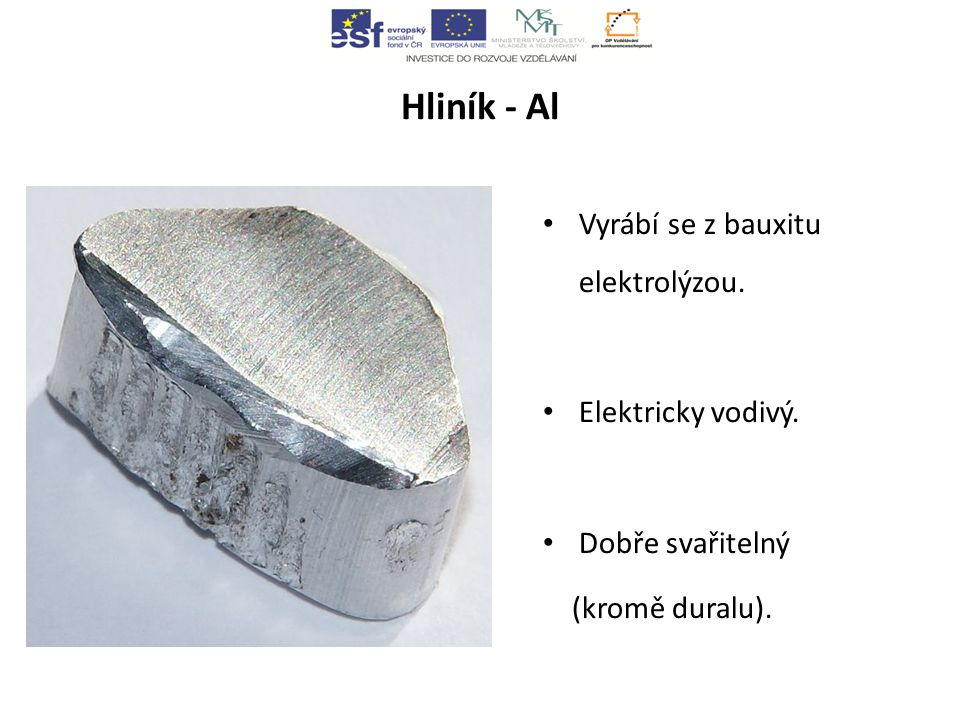 Hliník - Al Vyrábí se z bauxitu elektrolýzou. Elektricky vodivý.