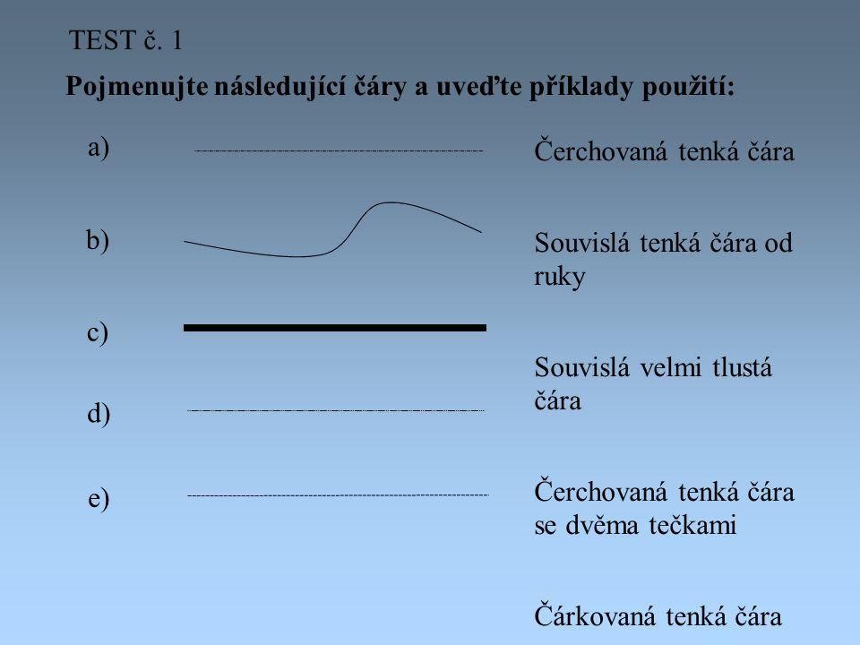 TEST č. 1 Pojmenujte následující čáry a uveďte příklady použití: a) Čerchovaná tenká čára. Souvislá tenká čára od ruky.