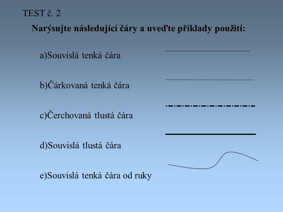 TEST č. 2 Narýsujte následující čáry a uveďte příklady použití: Souvislá tenká čára. Čárkovaná tenká čára.