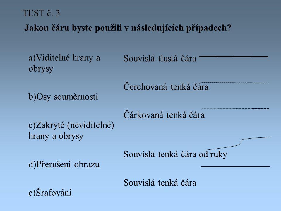 TEST č. 3 Jakou čáru byste použili v následujících případech Viditelné hrany a obrysy. Osy souměrnosti.
