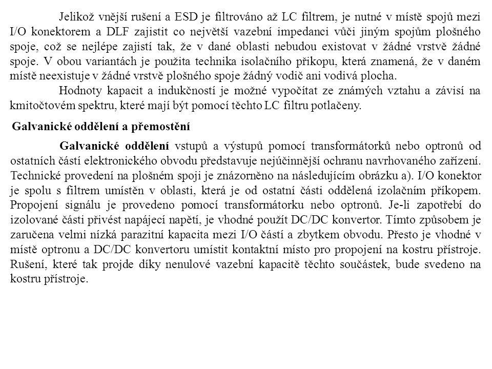 Jelikož vnější rušení a ESD je filtrováno až LC filtrem, je nutné v místě spojů mezi I/O konektorem a DLF zajistit co největší vazební impedanci vůči jiným spojům plošného spoje, což se nejlépe zajistí tak, že v dané oblasti nebudou existovat v žádné vrstvě žádné spoje. V obou variantách je použita technika isolačního přikopu, která znamená, že v daném místě neexistuje v žádné vrstvě plošného spoje žádný vodič ani vodivá plocha.