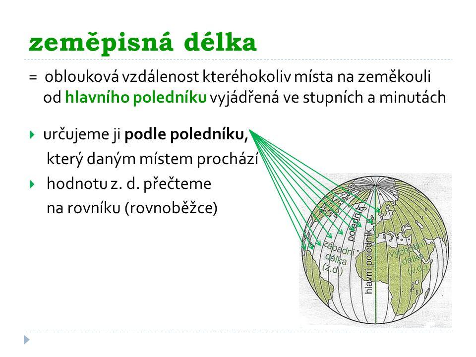 zeměpisná délka = oblouková vzdálenost kteréhokoliv místa na zeměkouli od hlavního poledníku vyjádřená ve stupních a minutách.