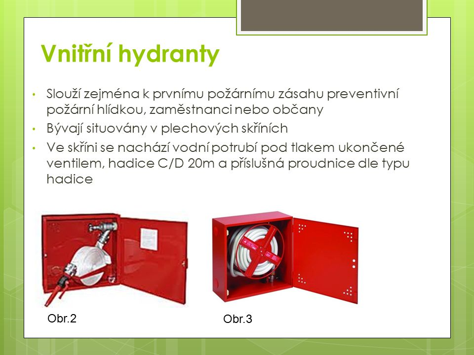 Vnitřní hydranty Slouží zejména k prvnímu požárnímu zásahu preventivní požární hlídkou, zaměstnanci nebo občany.