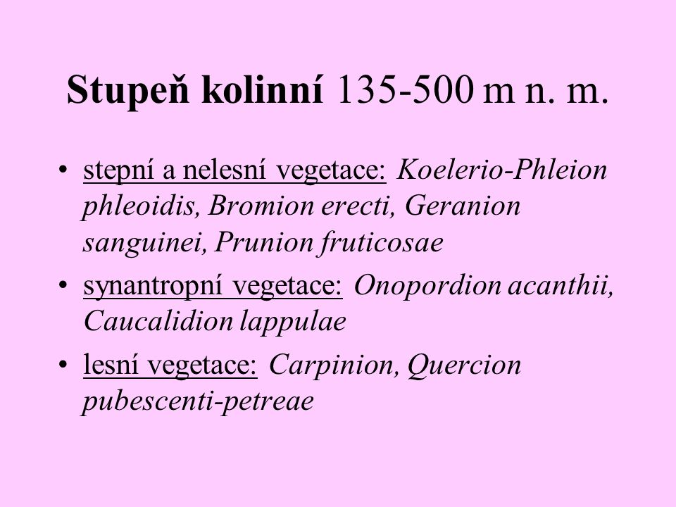 Stupeň kolinní 135-500 m n. m. stepní a nelesní vegetace: Koelerio-Phleion phleoidis, Bromion erecti, Geranion sanguinei, Prunion fruticosae.