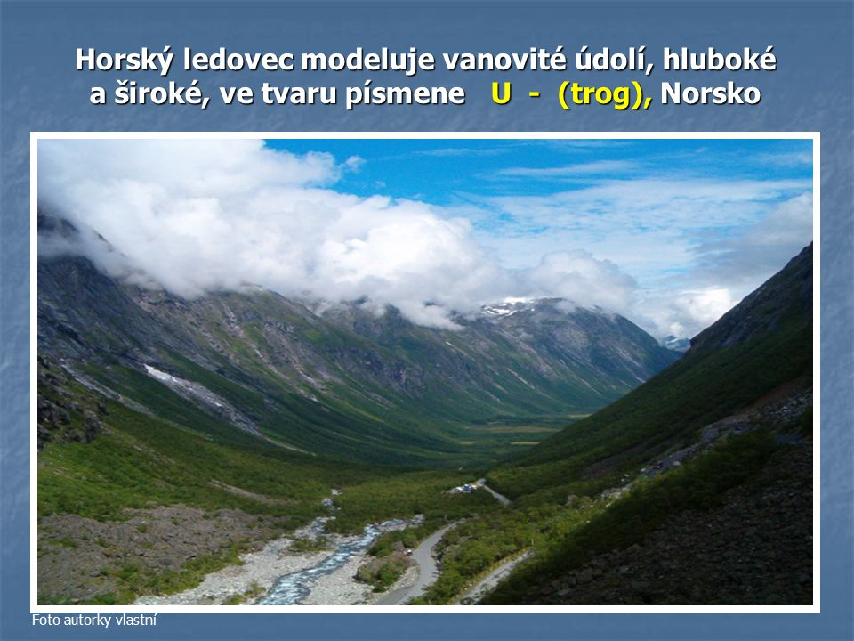 Horský ledovec modeluje vanovité údolí, hluboké a široké, ve tvaru písmene U - (trog), Norsko