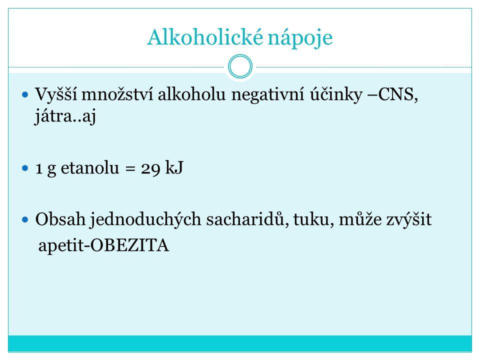 Alkoholické nápoje Vyšší množství alkoholu negativní účinky –CNS, játra..aj. 1 g etanolu = 29 kJ. Obsah jednoduchých sacharidů, tuku, může zvýšit.