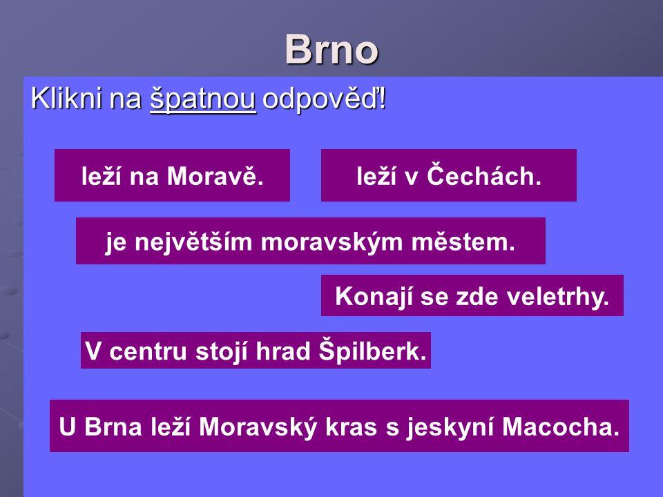 Brno Klikni na špatnou odpověď! leží na Moravě. leží v Čechách.