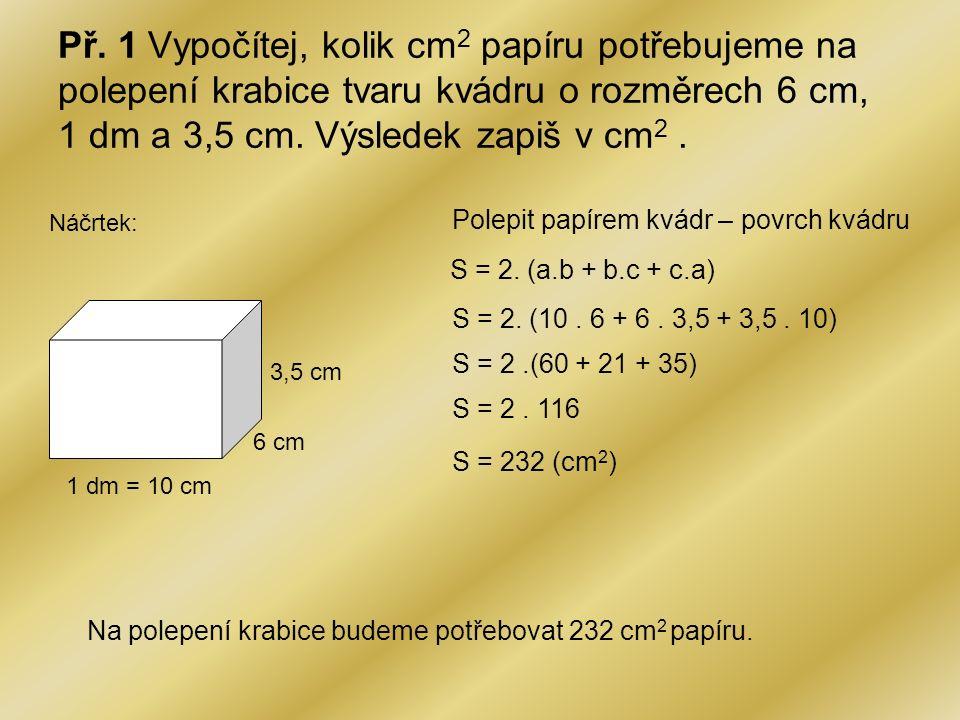 Př. 1 Vypočítej, kolik cm2 papíru potřebujeme na polepení krabice tvaru kvádru o rozměrech 6 cm, 1 dm a 3,5 cm. Výsledek zapiš v cm2 .