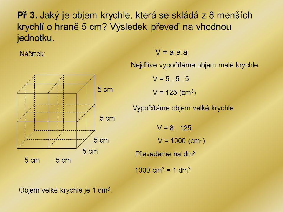 Př 3. Jaký je objem krychle, která se skládá z 8 menších krychlí o hraně 5 cm Výsledek převeď na vhodnou jednotku.