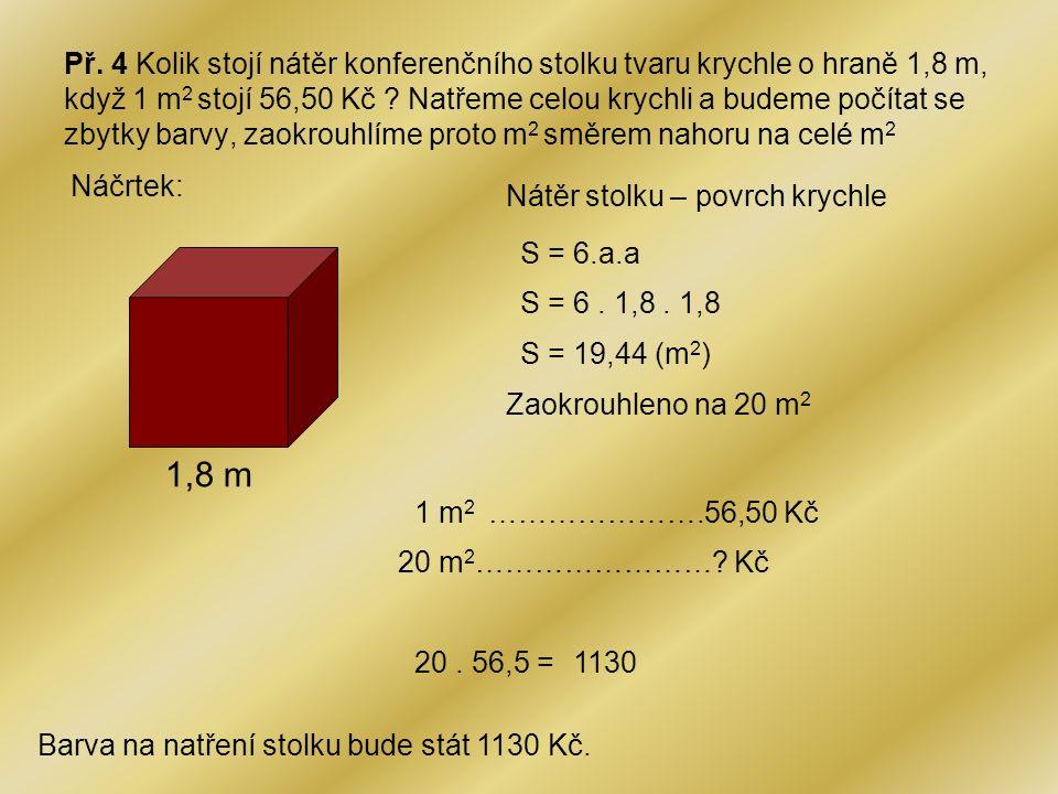 Př. 4 Kolik stojí nátěr konferenčního stolku tvaru krychle o hraně 1,8 m, když 1 m2 stojí 56,50 Kč Natřeme celou krychli a budeme počítat se zbytky barvy, zaokrouhlíme proto m2 směrem nahoru na celé m2