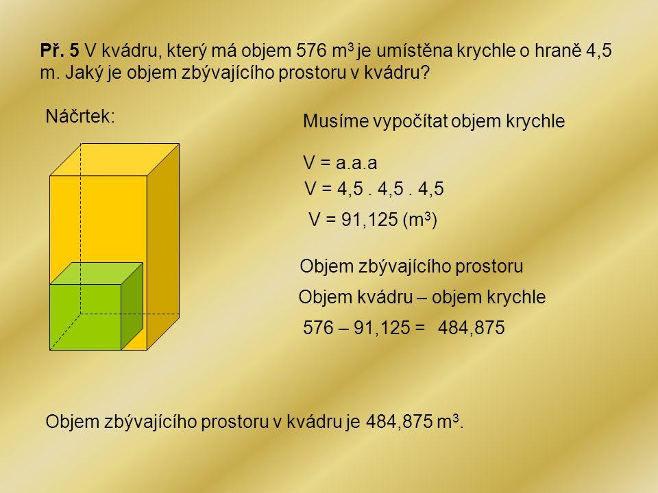 Př. 5 V kvádru, který má objem 576 m3 je umístěna krychle o hraně 4,5 m. Jaký je objem zbývajícího prostoru v kvádru