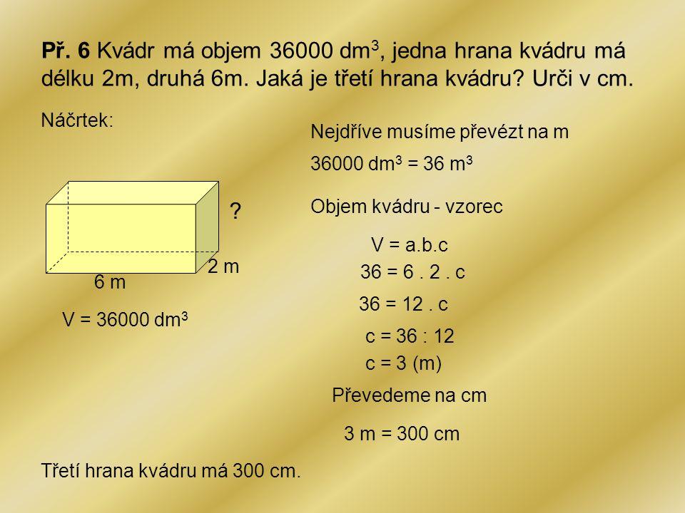 Př. 6 Kvádr má objem 36000 dm3, jedna hrana kvádru má délku 2m, druhá 6m. Jaká je třetí hrana kvádru Urči v cm.
