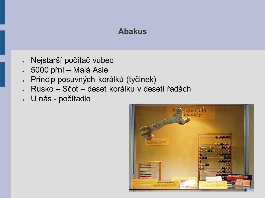 Abakus Nejstarší počítač vůbec. 5000 přnl – Malá Asie. Princip posuvných korálků (tyčinek) Rusko – Sčot – deset korálků v deseti řadách.