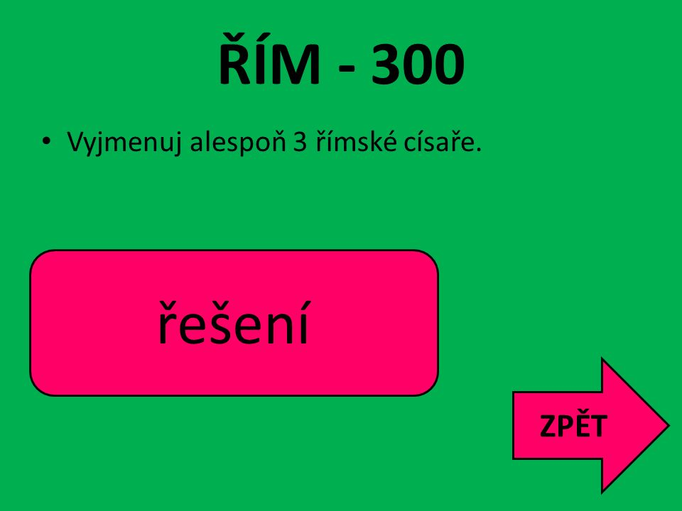 ŘÍM - 300 řešení ZPĚT Vyjmenuj alespoň 3 římské císaře.