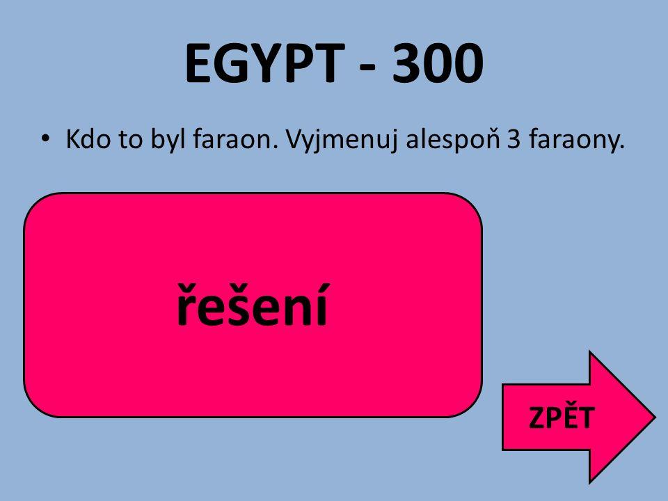 EGYPT - 300 řešení ZPĚT Kdo to byl faraon. Vyjmenuj alespoň 3 faraony.