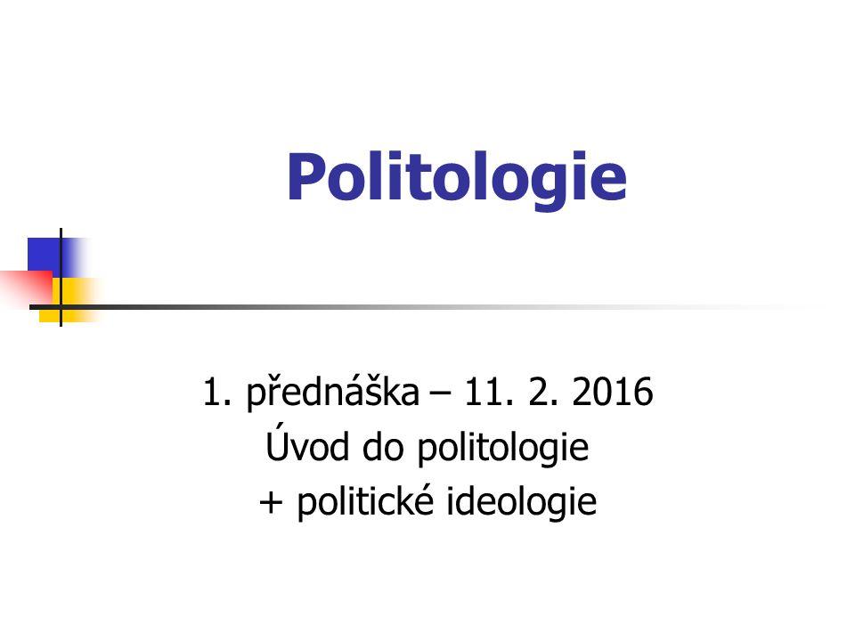 1. přednáška – 11. 2. 2016 Úvod do politologie + politické ideologie
