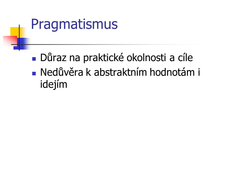 Pragmatismus Důraz na praktické okolnosti a cíle