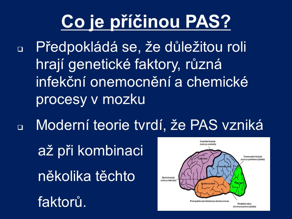 Co je příčinou PAS Předpokládá se, že důležitou roli hrají genetické faktory, různá infekční onemocnění a chemické procesy v mozku.