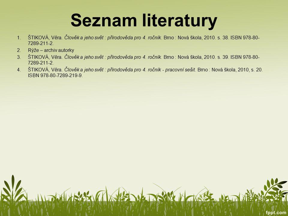 Seznam literatury ŠTIKOVÁ, Věra. Člověk a jeho svět : přírodověda pro 4. ročník. Brno : Nová škola, 2010. s. 38. ISBN 978-80-7289-211-2.