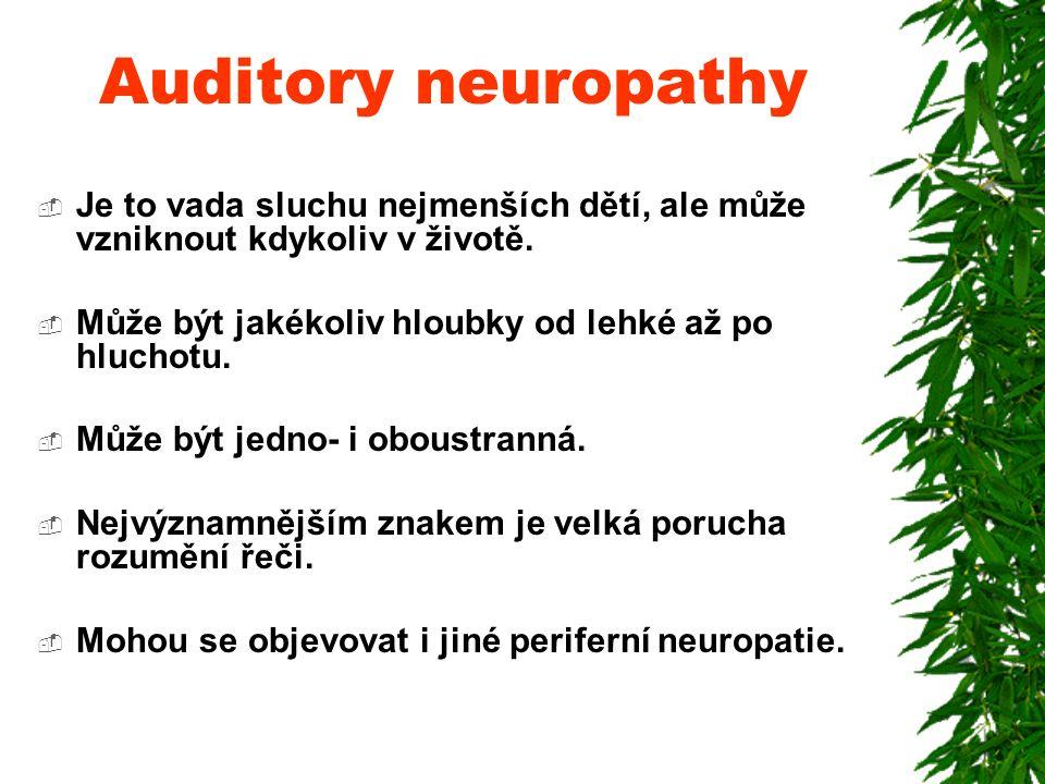 Auditory neuropathy Je to vada sluchu nejmenších dětí, ale může vzniknout kdykoliv v životě. Může být jakékoliv hloubky od lehké až po hluchotu.
