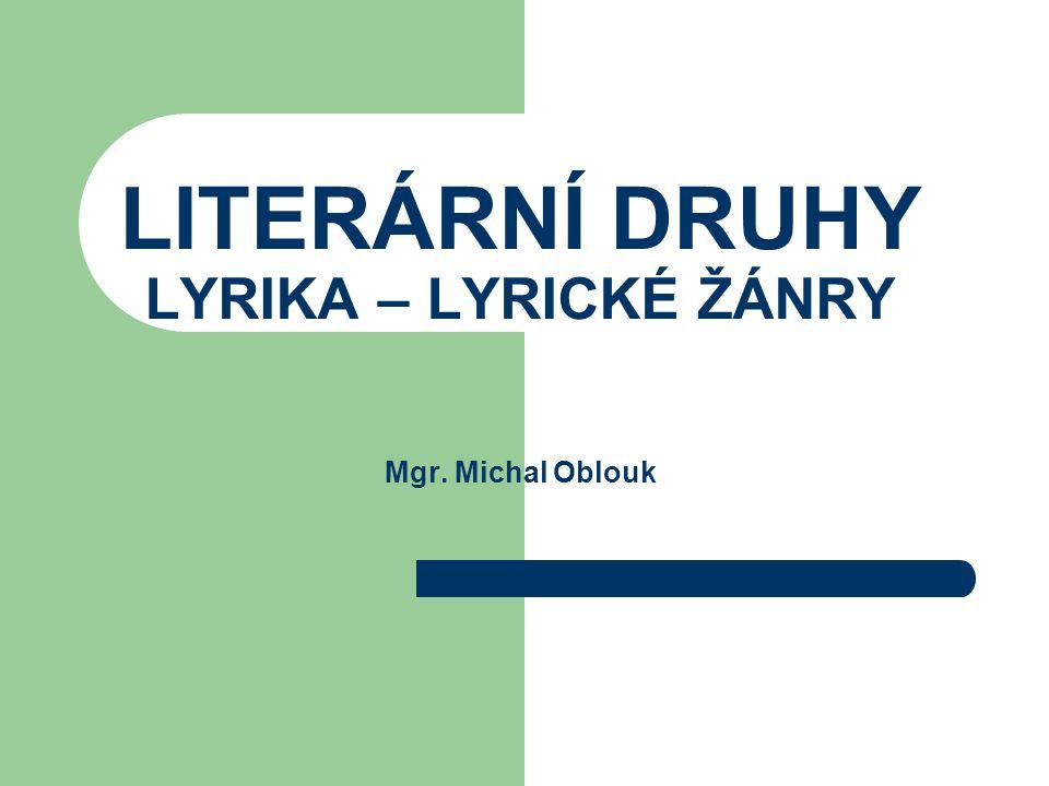 LITERÁRNÍ DRUHY LYRIKA – LYRICKÉ ŽÁNRY Mgr. Michal Oblouk